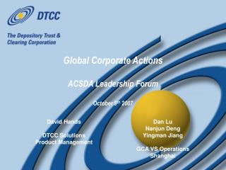 Global Corporate Actions ACSDA Leadership Forum October 9 th  2007