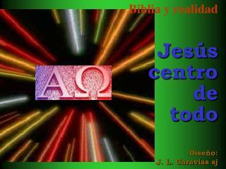 Biblia y realidad Jesús centro de  todo Diseño: J. L. Caravias sj