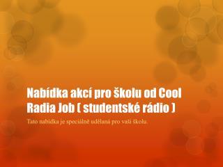 Nabídka akcí pro školu od  Cool  Radia Job ( studentské rádio )