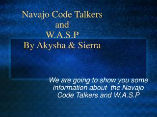 Navajo Code Talkers and  W.A.S.P By Akysha & Sierra