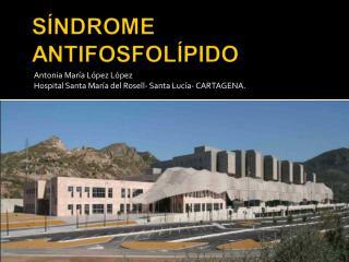 Antonia María López López Hospital Santa María del Rosell- Santa Lucía- CARTAGENA.