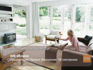 GfK. Growth from Knowledge GfK Ukraine Презентация Панели Измерения ТВ-смотрения