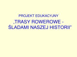 """PROJEKT EDUKACYJNY """" TRASY ROWEROWE -ŚLADAMI NASZEJ HISTORII"""""""