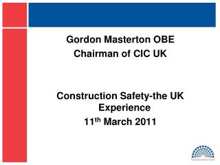 Gordon Masterton OBE Chairman of CIC UK Construction Safety-the UK Experience 11 th  March 2011