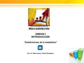 """UNIDAD I INTRODUCCIÓN """"Subdivisiones de la estadística"""" M. en C. Mario Arturo  Vilchis  Rodríguez"""