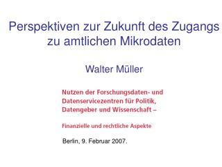 Perspektiven zur Zukunft des Zugangs zu amtlichen Mikrodaten Walter Müller