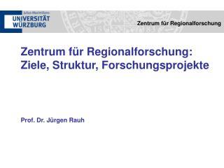 Zentrum für Regionalforschung: Ziele, Struktur, Forschungsprojekte  Prof. Dr. Jürgen Rauh