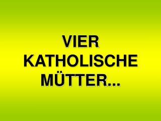 VIER  KATHOLISCHE  MÜTTER...