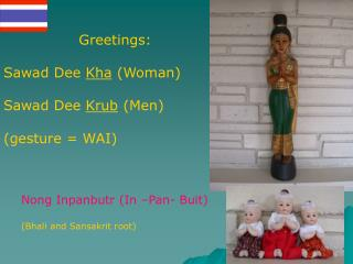 Greetings: Sawad Dee  Kha  (Woman) Sawad Dee  Krub  (Men) (gesture = WAI)