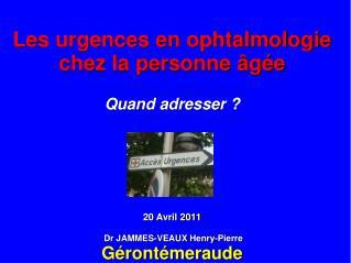 Les urgences en ophtalmologie chez la personne âgée Quand adresser ? 20 Avril 2011