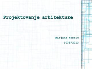 Projektovanje  arhitekture Mirjana Kostić 1035/2013