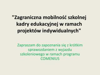 """"""" Zagraniczna mobilność szkolnej kadry edukacyjnej w ramach projektów indywidualnych"""""""
