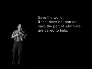 Save the world.  If that does not pan out, save the part of which we are called to help.