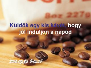 Küldök egy kis kávét,  hogy jól induljon a napod