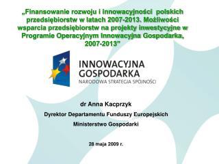 dr Anna Kacprzyk Dyrektor Departamentu Funduszy Europejskich Ministerstwo Gospodarki