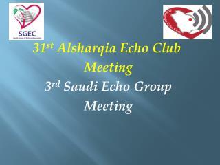 31 st  Alsharqia Echo Club  Meeting 3 rd  Saudi Echo Group Meeting