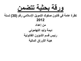 ورقة بحثية تتضمن نظرة عامة في قانون صكوك التمويل الإسلامي رقم (30) لسنة 2012  من إعداد