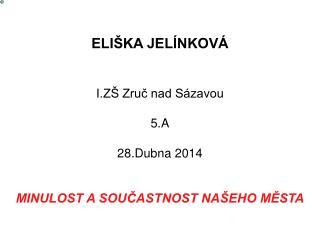 ELIŠKA JELÍNKOVÁ I.ZŠ Zruč nad Sázavou 5.A 28.Dubna 2014 MINULOST A SOUČASTNOST NAŠEHO MĚSTA