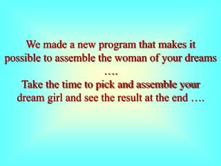 We made a new program that makes it possible to assemble the woman of your dreams ….