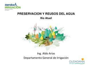 PRESERVACION Y REUSOS DEL AGUA Río  Atuel Ing. Aldo Arias Departamento General de Irrigación