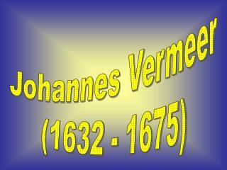 Johannes Vermeer (1632 - 1675)