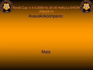 Kevät Cup: ti 4.4.2006 klo 20.00 HeKuLa-SHOW (Käpylä tn)