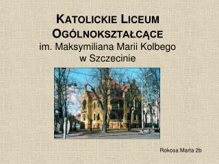 Katolickie Liceum Ogólnokształcące  im. Maksymiliana Marii Kolbego w Szczecinie