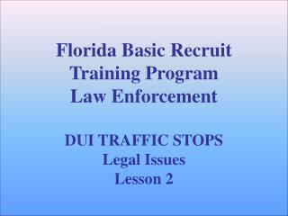 Florida Basic Recruit Training Program Law Enforcement   DUI TRAFFIC STOPS Legal Issues Lesson 2