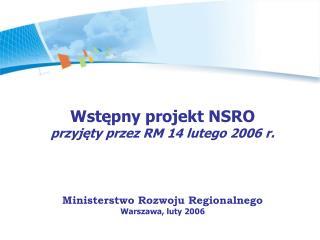 Wstępny projekt NSRO   przyjęty przez RM 14 lutego 2006 r. Ministerstwo Rozwoju Regionalnego