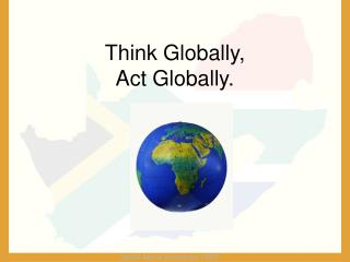 Think Globally,  Act Globally.