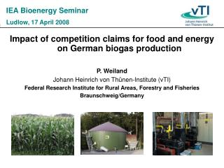 Impact of competition claims for food and energy on German biogas production P. Weiland