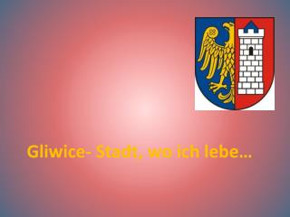 Gliwice- Stadt,  wo  ich  lebe …
