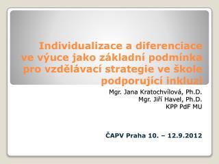 Mgr. Jana Kratochvílová, Ph.D. Mgr. Jiří Havel,  Ph.D . KPP  PdF  MU ČAPV Praha 10. – 12.9.2012
