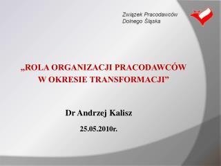 """""""ROLA ORGANIZACJI PRACODAWCÓW  W OKRESIE TRANSFORMACJI"""" Dr Andrzej Kalisz 25.05.2010r."""