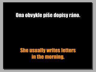 Ona obvykle píše dopisy ráno.