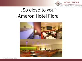 """So  close to you ""   Ameron  Hotel Flora"
