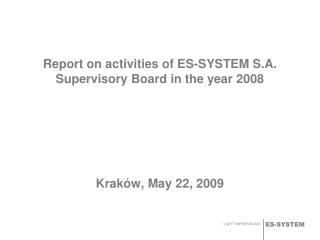 Report on activities of ES-SYSTEM S.A. Supervisory Board in the year 2008 Kraków ,  May  22 , 2009