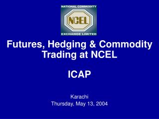 Futures, Hedging & Commodity Trading at NCEL ICAP Karachi Thursday, May 13, 2004