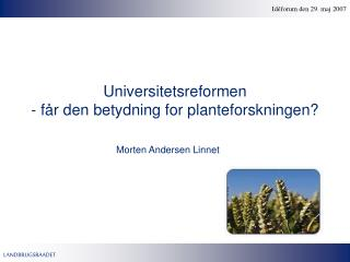 Universitetsreformen - f�r den betydning for planteforskningen?