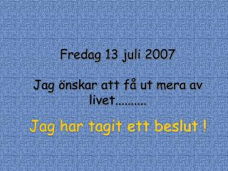 Fredag 13 juli 2007 Jag önskar att få ut mera av livet.......... Jag har tagit ett beslut !