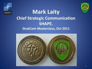 Mark Laity Chief Strategic Communication SHAPE. StratCom  Masterclass , Oct 2011