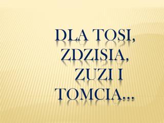 Dla Tosi,  zdzisia ,    Zuzi i Tomcia …