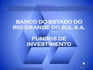 BANCO DO ESTADO DO RIO GRANDE DO  SUL S.A. FUNDOS DE INVESTIMENTO