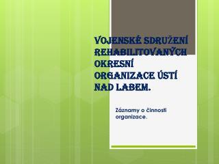 VOJENSKÉ SDRUŽENÍ REHABILITOVANÝCH OKRESNÍ ORGANIZACE ÚSTÍ NAD LABEM.