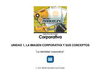 """UNIDAD 1, LA IMAGEN CORPORATIVA Y SUS CONCEPTOS """"La identidad corporativa"""""""