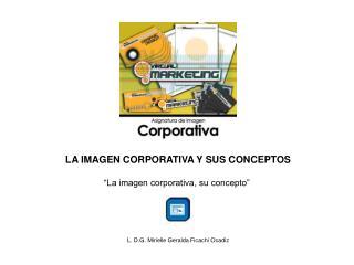"""LA IMAGEN CORPORATIVA Y SUS CONCEPTOS """"La imagen corporativa, su concepto"""""""