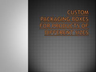 Custom Packaging Boxes for Products of Different Sizes