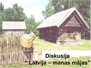 """Diskusija  """" Latvija – manas mājas"""""""