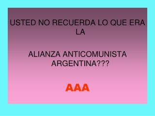 USTED NO RECUERDA LO QUE ERA LA  ALIANZA ANTICOMUNISTA ARGENTINA??? AAA