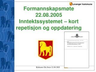 Formannskapsmøte 22.08.2005 Inntektssystemet – kort repetisjon og oppdatering